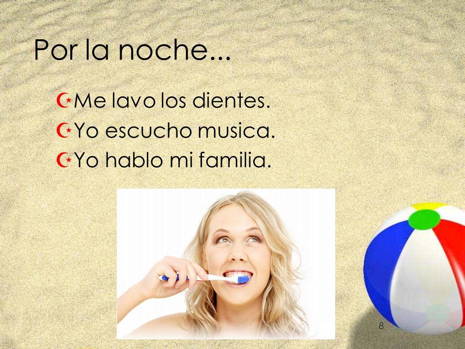 8 Por la noche... ZMe lavo los dientes. ZYo escucho musica. ZYo hablo mi familia.