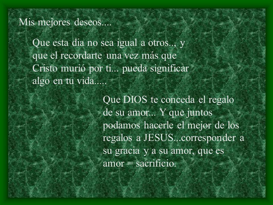 Mis mejores deseos.... Que esta dia no sea igual a otros.., y que el recordarte una vez más que Cristo murió por ti... pueda significar algo en tu vid