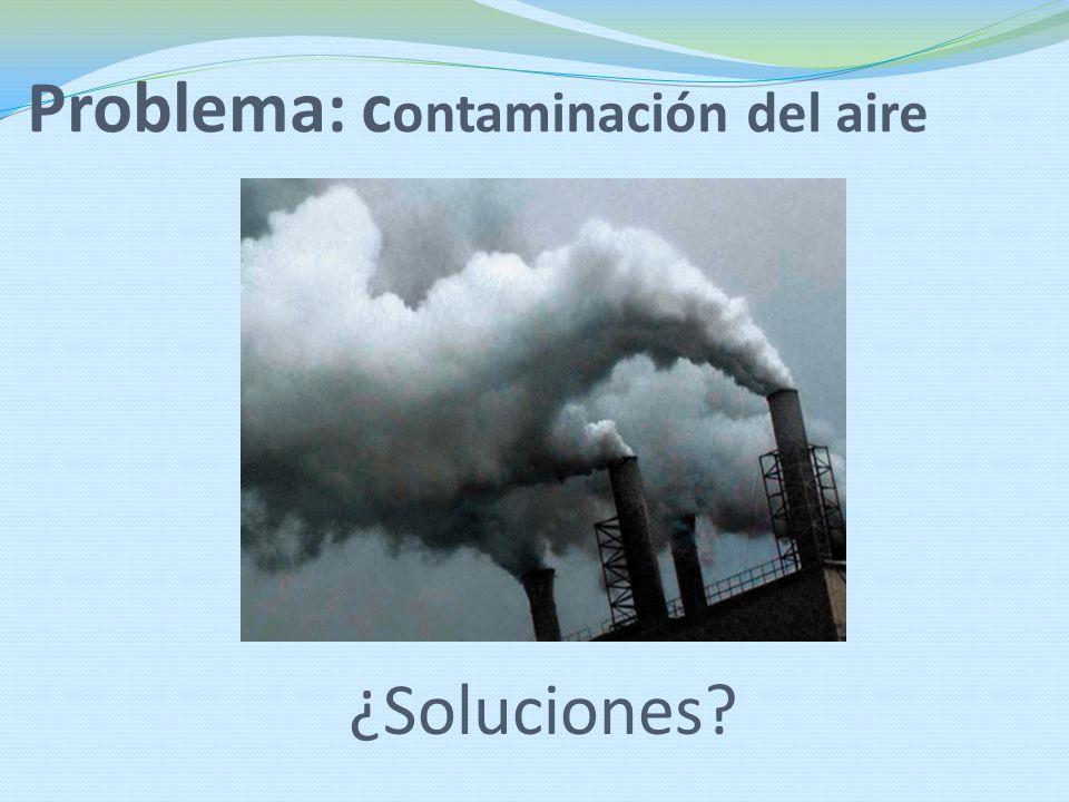 Problema: c ontaminación del aire ¿Soluciones?