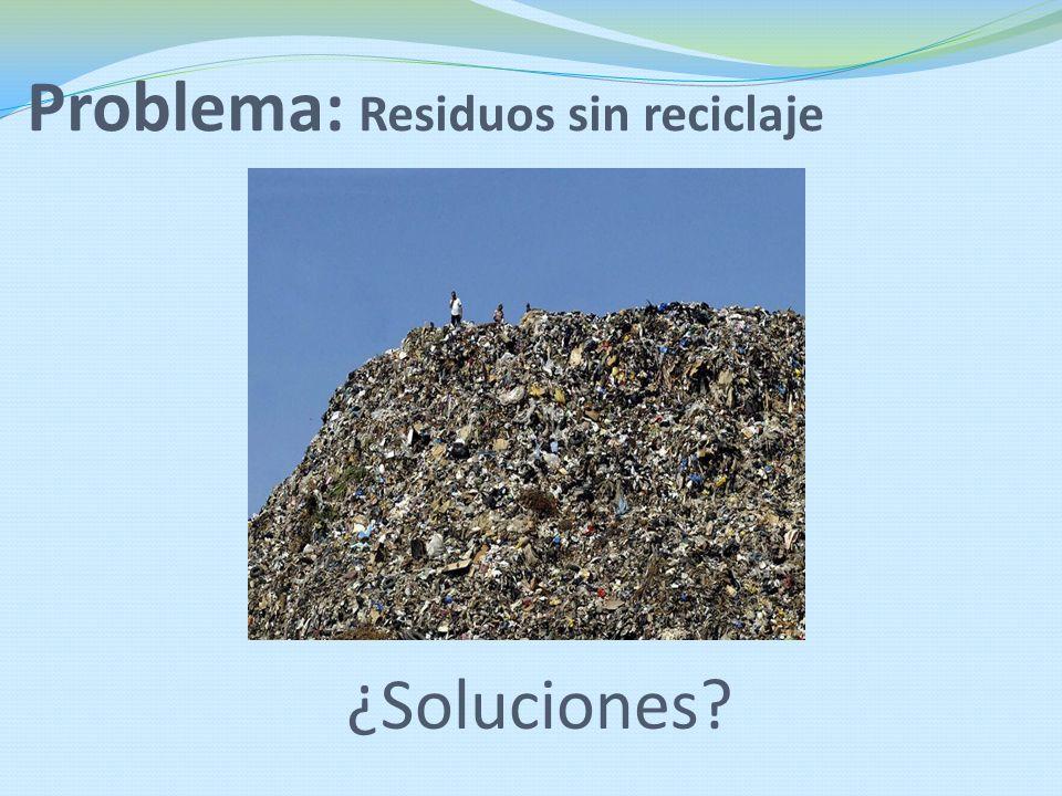 Problema: Residuos sin reciclaje ¿Soluciones?
