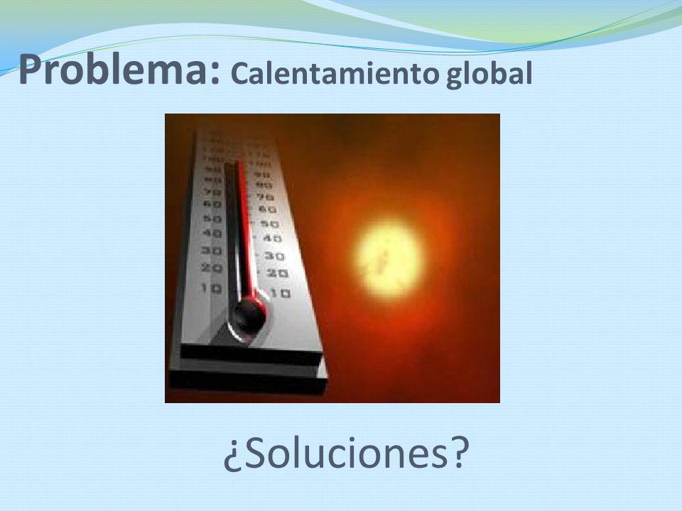 Problema: Calentamiento global ¿Soluciones?