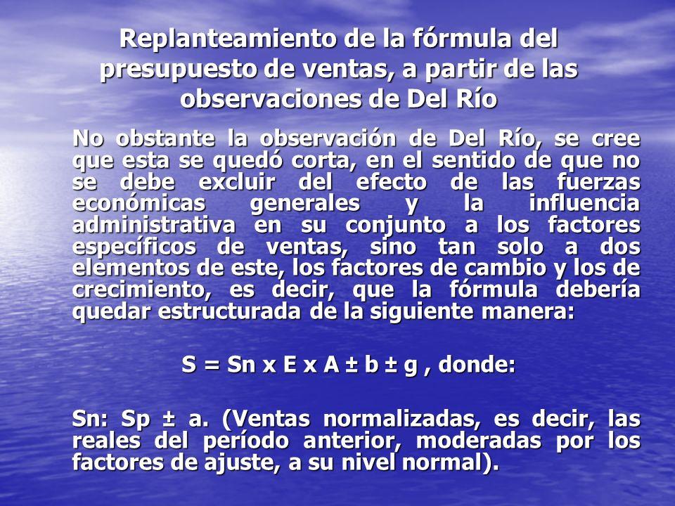 Replanteamiento de la fórmula del presupuesto de ventas, a partir de las observaciones de Del Río No obstante la observación de Del Río, se cree que esta se quedó corta, en el sentido de que no se debe excluir del efecto de las fuerzas económicas generales y la influencia administrativa en su conjunto a los factores específicos de ventas, sino tan solo a dos elementos de este, los factores de cambio y los de crecimiento, es decir, que la fórmula debería quedar estructurada de la siguiente manera: S = Sn x E x A ± b ± g, donde: Sn: Sp ± a.