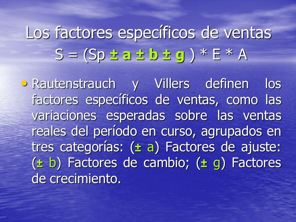 Los factores específicos de ventas S = (Sp ± a ± b ± g ) * E * A Rautenstrauch y Villers definen los factores específicos de ventas, como las variaciones esperadas sobre las ventas reales del período en curso, agrupados en tres categorías: ( ± a) Factores de ajuste: ( ± b) Factores de cambio; ( ± g) Factores de crecimiento.