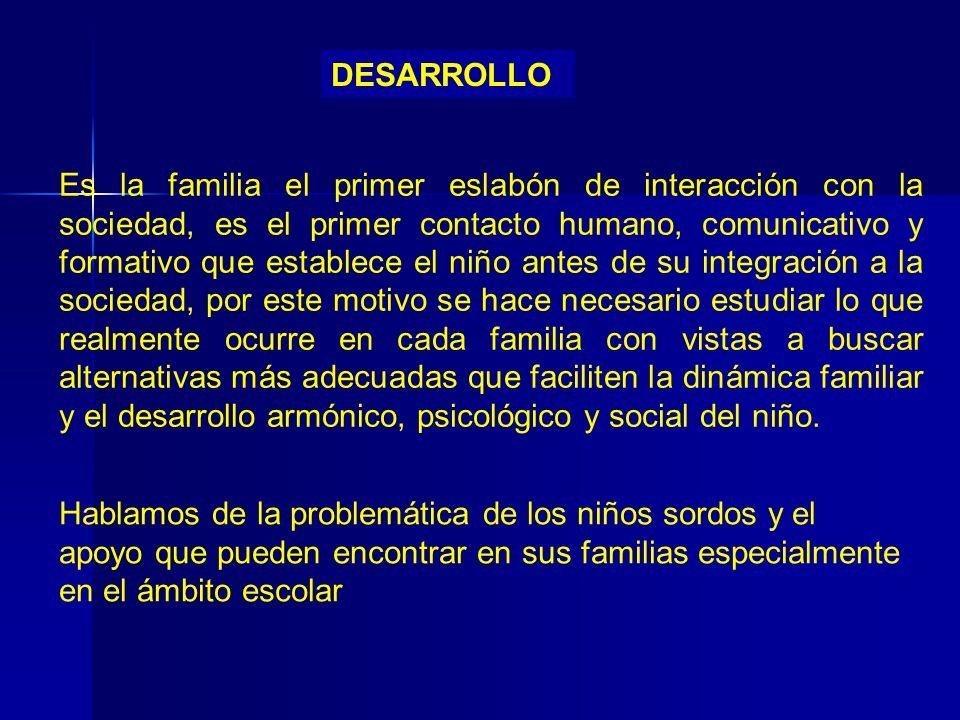 DESARROLLO Es la familia el primer eslabón de interacción con la sociedad, es el primer contacto humano, comunicativo y formativo que establece el niñ