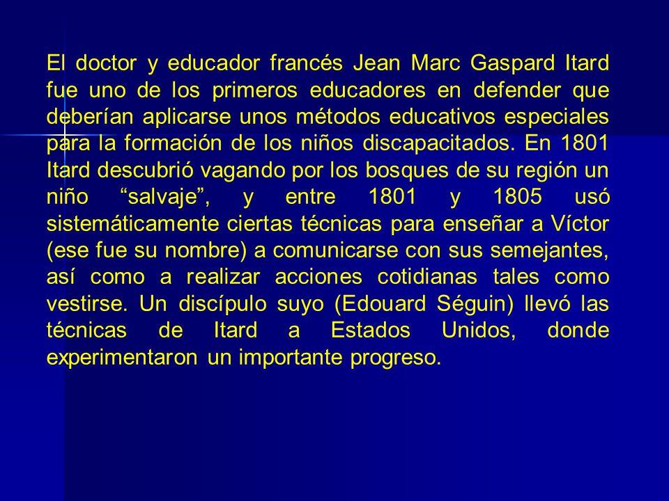 El doctor y educador francés Jean Marc Gaspard Itard fue uno de los primeros educadores en defender que deberían aplicarse unos métodos educativos esp