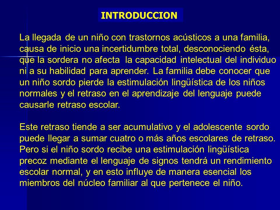 INTRODUCCION La llegada de un niño con trastornos acústicos a una familia, causa de inicio una incertidumbre total, desconociendo ésta, que la sordera