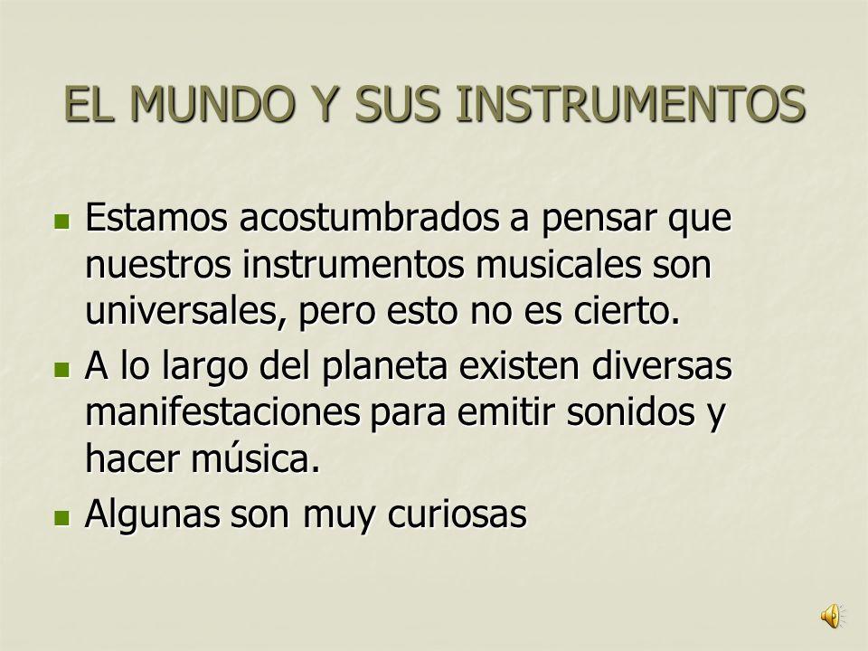 EL MUNDO Y SUS INSTRUMENTOS Estamos acostumbrados a pensar que nuestros instrumentos musicales son universales, pero esto no es cierto.