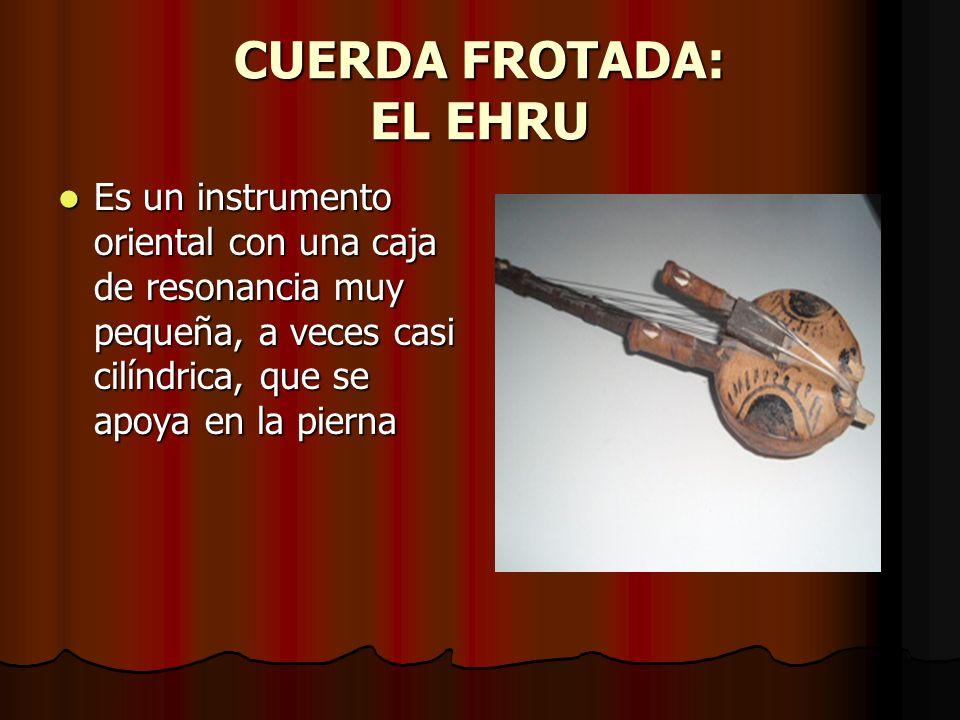CUERDA FROTADA: EL EHRU Es un instrumento oriental con una caja de resonancia muy pequeña, a veces casi cilíndrica, que se apoya en la pierna Es un instrumento oriental con una caja de resonancia muy pequeña, a veces casi cilíndrica, que se apoya en la pierna