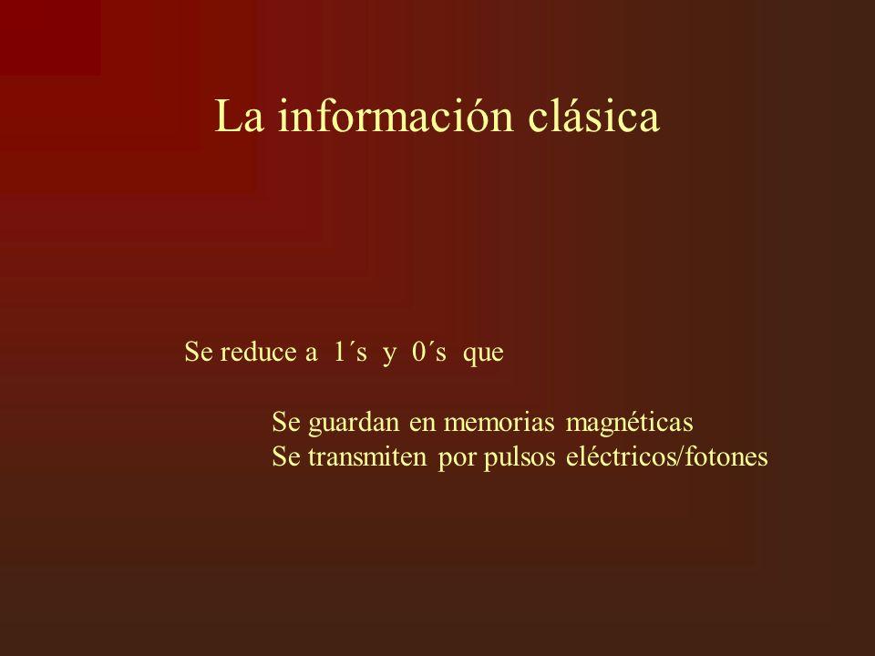 La información clásica Se reduce a 1´s y 0´s que Se guardan en memorias magnéticas Se transmiten por pulsos eléctricos/fotones
