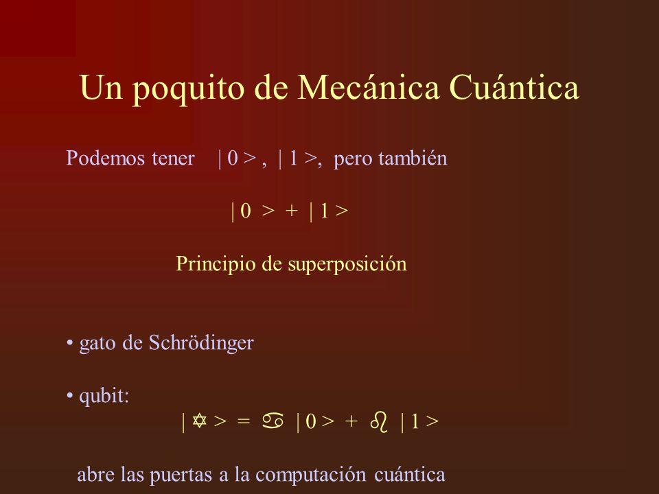 Un poquito de Mecánica Cuántica Podemos tener | 0 >, | 1 >, pero también | 0 > + | 1 > Principio de superposición gato de Schrödinger qubit: | > = | 0 > + | 1 > abre las puertas a la computación cuántica