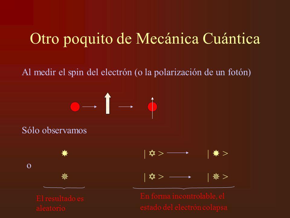 Otro poquito de Mecánica Cuántica Al medir el spin del electrón (o la polarización de un fotón) Sólo observamos | > | > o | > | > El resultado es aleatorio En forma incontrolable, el estado del electrón colapsa