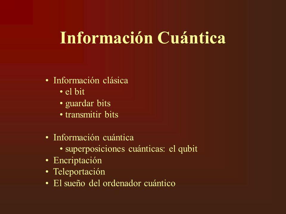Información Cuántica Información clásica el bit guardar bits transmitir bits Información cuántica superposiciones cuánticas: el qubit Encriptación Teleportación El sueño del ordenador cuántico