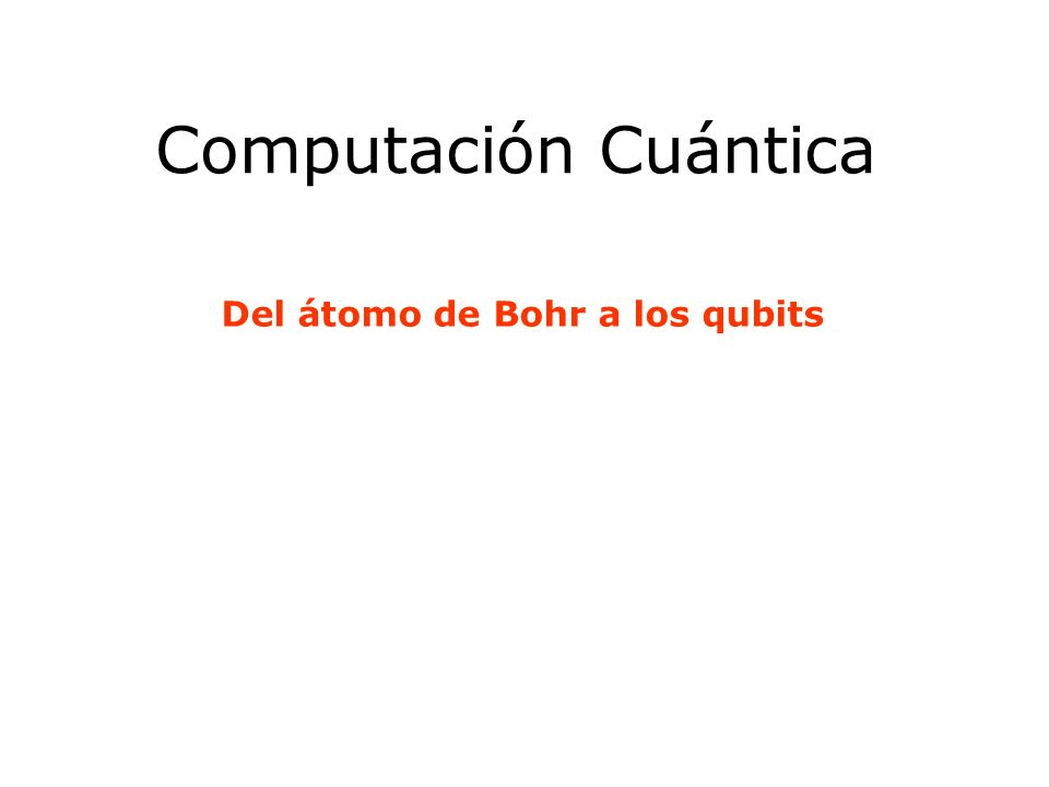 Computación Cuántica Del átomo de Bohr a los qubits