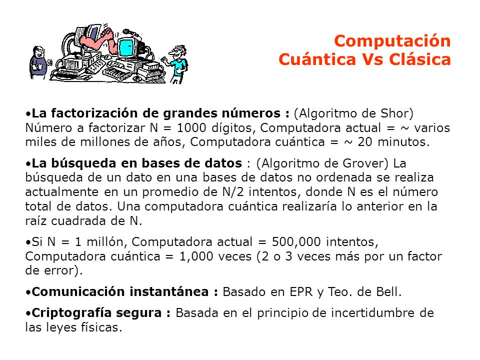 Computación Cuántica Vs Clásica La factorización de grandes números : (Algoritmo de Shor) Número a factorizar N = 1000 dígitos, Computadora actual = ~