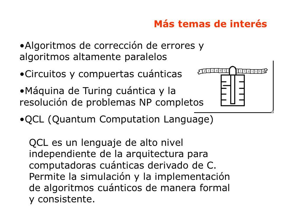 Más temas de interés Algoritmos de corrección de errores y algoritmos altamente paralelos Circuitos y compuertas cuánticas Máquina de Turing cuántica