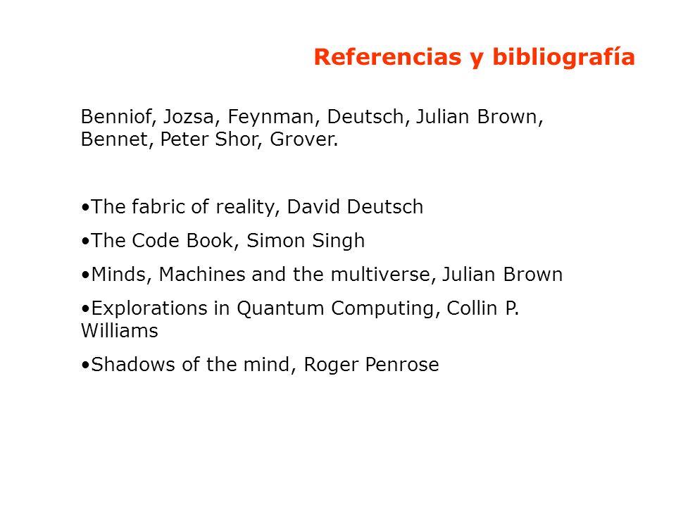 Referencias y bibliografía Benniof, Jozsa, Feynman, Deutsch, Julian Brown, Bennet, Peter Shor, Grover. The fabric of reality, David Deutsch The Code B