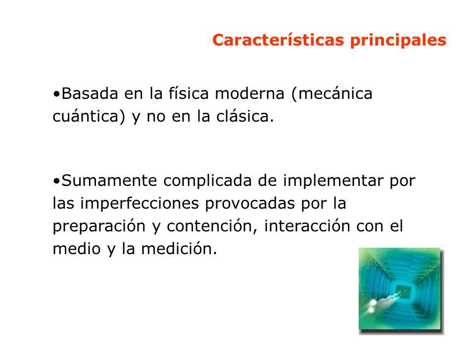 Características principales Basada en la física moderna (mecánica cuántica) y no en la clásica. Sumamente complicada de implementar por las imperfecci