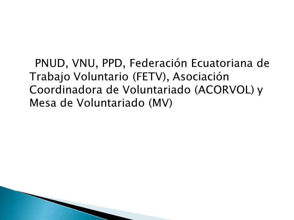 PNUD, VNU, PPD, Federación Ecuatoriana de Trabajo Voluntario (FETV), Asociación Coordinadora de Voluntariado (ACORVOL) y Mesa de Voluntariado (MV)