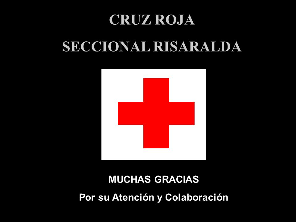 MUCHAS GRACIAS Por su Atención y Colaboración CRUZ ROJA SECCIONAL RISARALDA