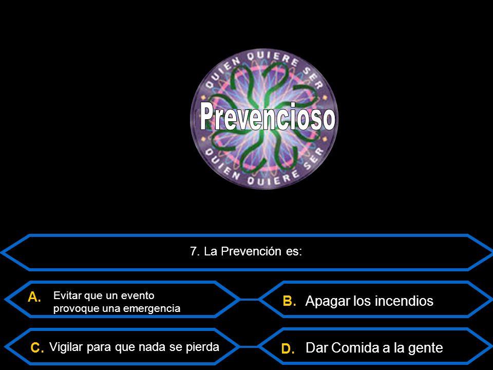 C. B. D. 7. La Prevención es: Vigilar para que nada se pierda Dar Comida a la gente A.
