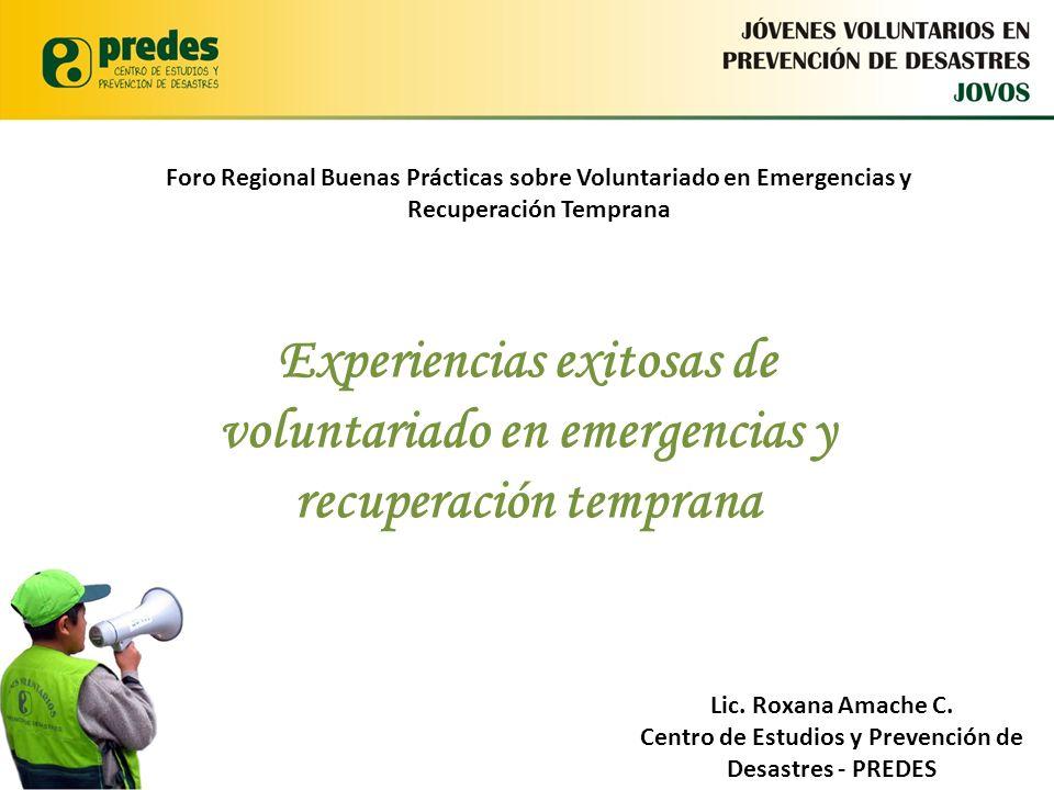 Jóvenes Voluntarios en Prevención de Desastres - JOVOS Lic. Roxana Amache C. Centro de Estudios y Prevención de Desastres Experiencias exitosas de vol