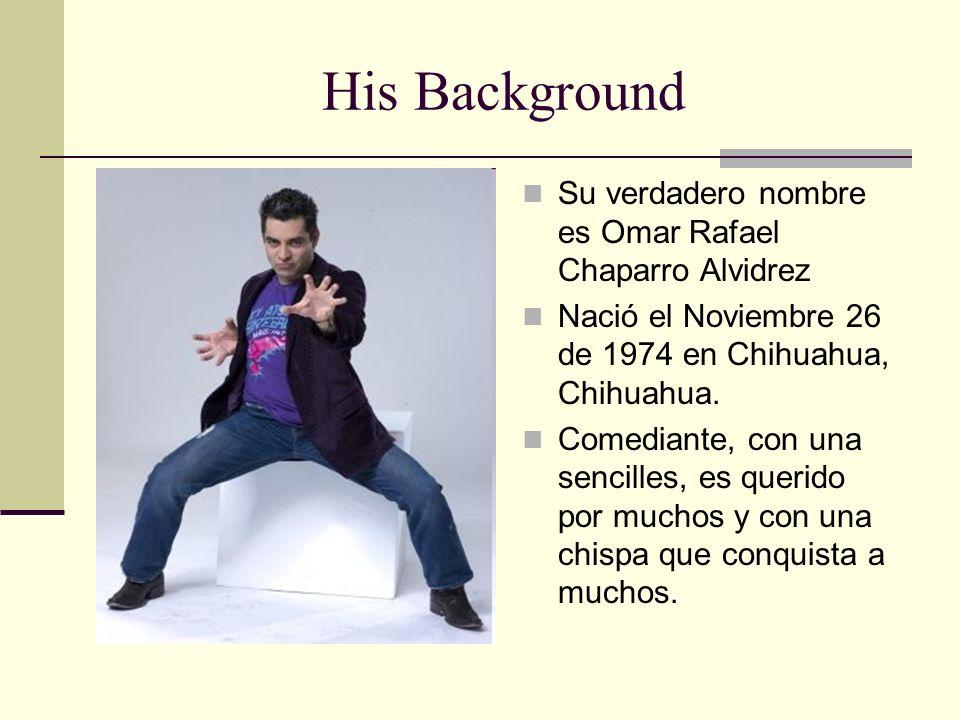 His Background Su verdadero nombre es Omar Rafael Chaparro Alvidrez Nació el Noviembre 26 de 1974 en Chihuahua, Chihuahua. Comediante, con una sencill