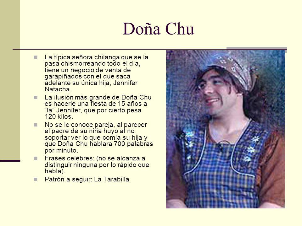 Doña Chu La típica señora chilanga que se la pasa chismorreando todo el día, tiene un negocio de venta de garapiñados con el que saca adelante su únic