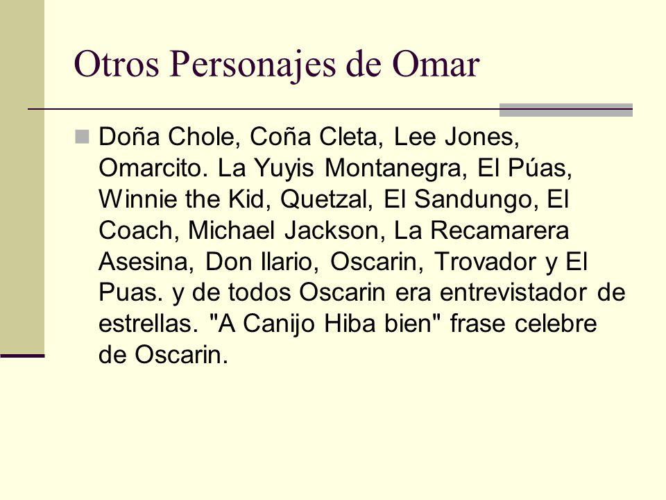 Otros Personajes de Omar Doña Chole, Coña Cleta, Lee Jones, Omarcito. La Yuyis Montanegra, El Púas, Winnie the Kid, Quetzal, El Sandungo, El Coach, Mi