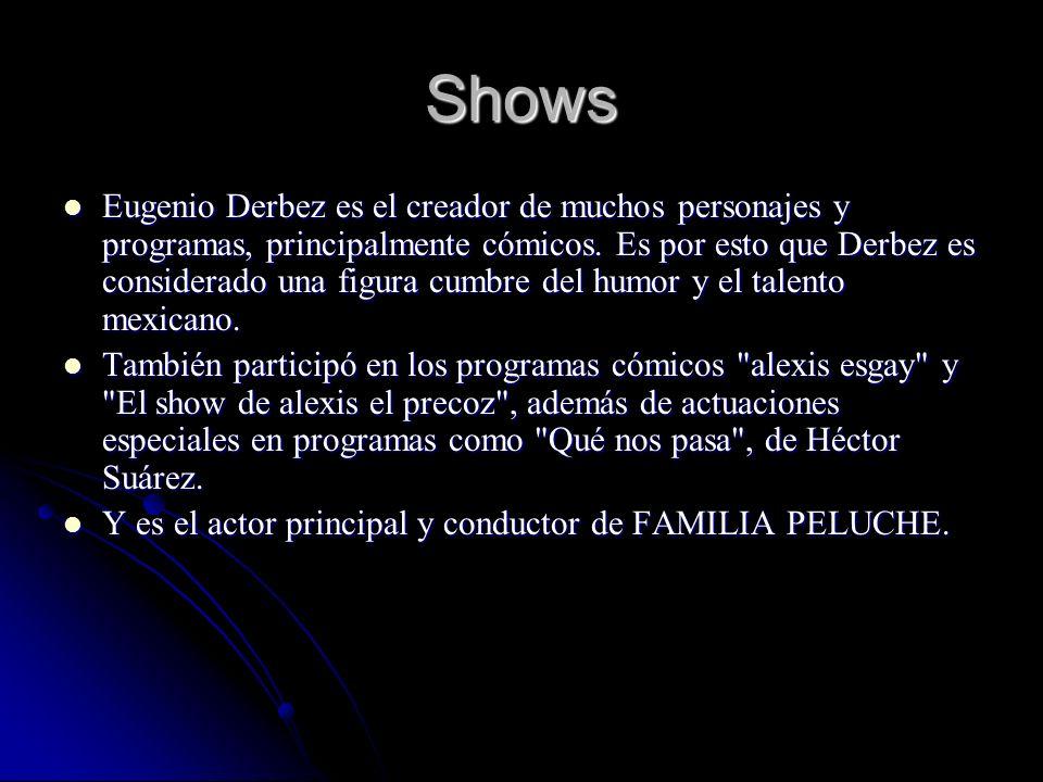 Shows Eugenio Derbez es el creador de muchos personajes y programas, principalmente cómicos. Es por esto que Derbez es considerado una figura cumbre d