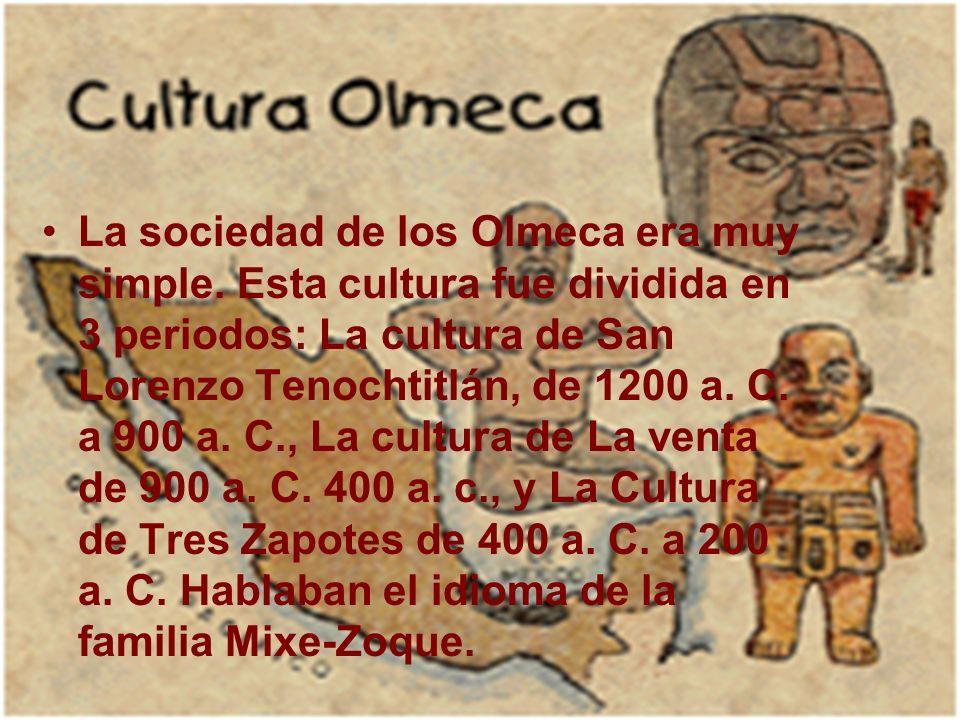 La sociedad de los Olmeca era muy simple. Esta cultura fue dividida en 3 periodos: La cultura de San Lorenzo Tenochtitlán, de 1200 a. C. a 900 a. C.,
