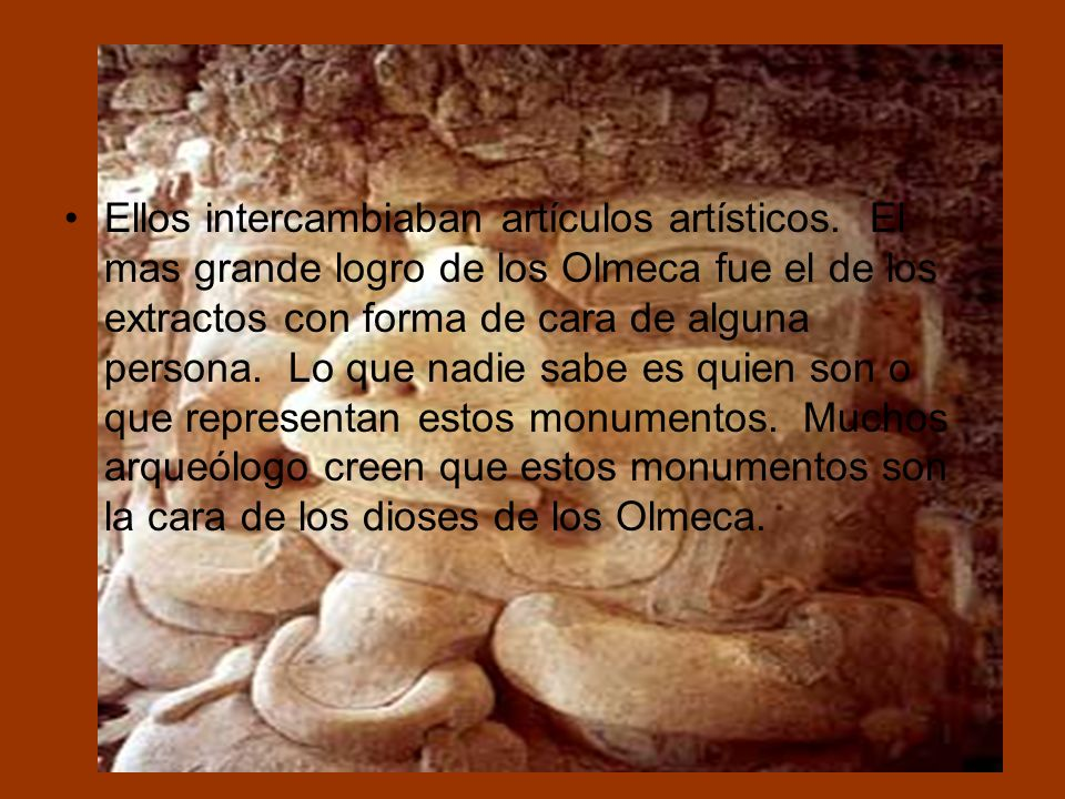 …………. Ellos intercambiaban artículos artísticos. El mas grande logro de los Olmeca fue el de los extractos con forma de cara de alguna persona. Lo que