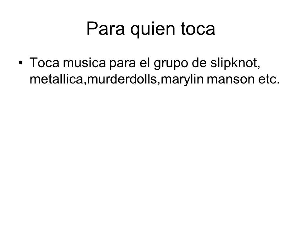 Para quien toca Toca musica para el grupo de slipknot, metallica,murderdolls,marylin manson etc.