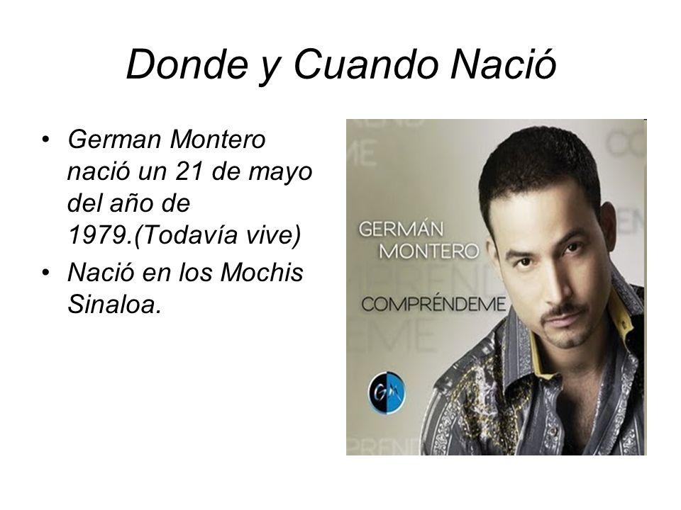 Donde y Cuando Nació German Montero nació un 21 de mayo del año de 1979.(Todavía vive) Nació en los Mochis Sinaloa.