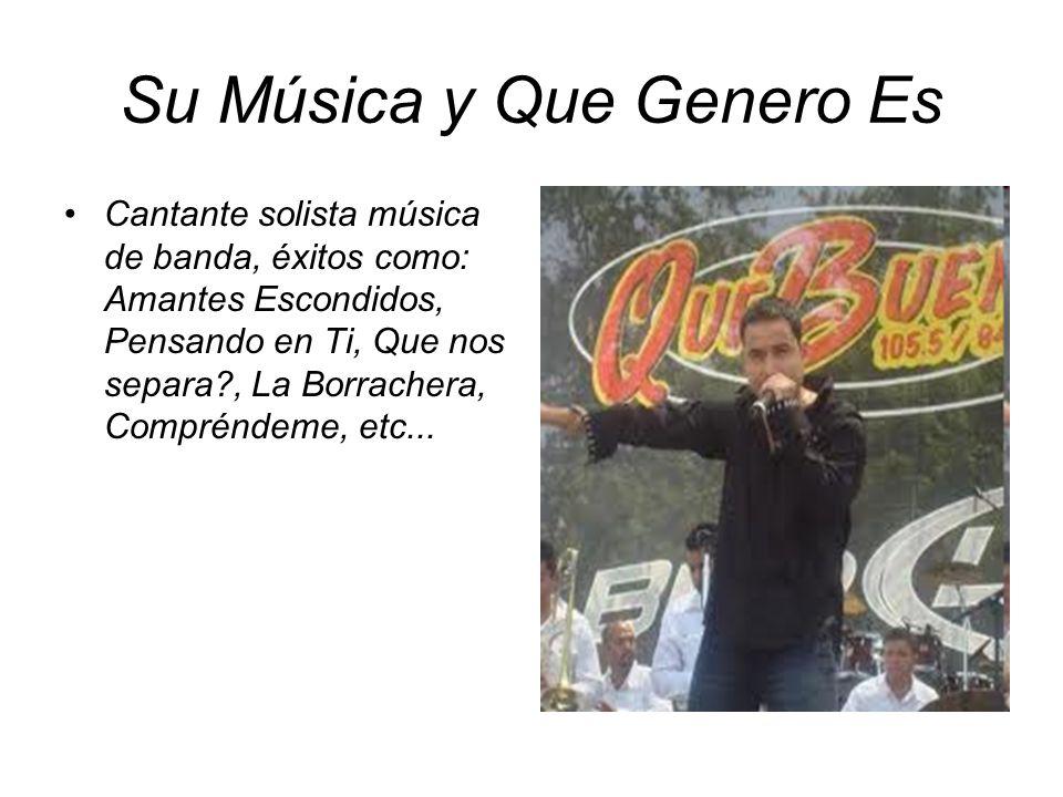 Su Música y Que Genero Es Cantante solista música de banda, éxitos como: Amantes Escondidos, Pensando en Ti, Que nos separa?, La Borrachera, Compréndeme, etc...