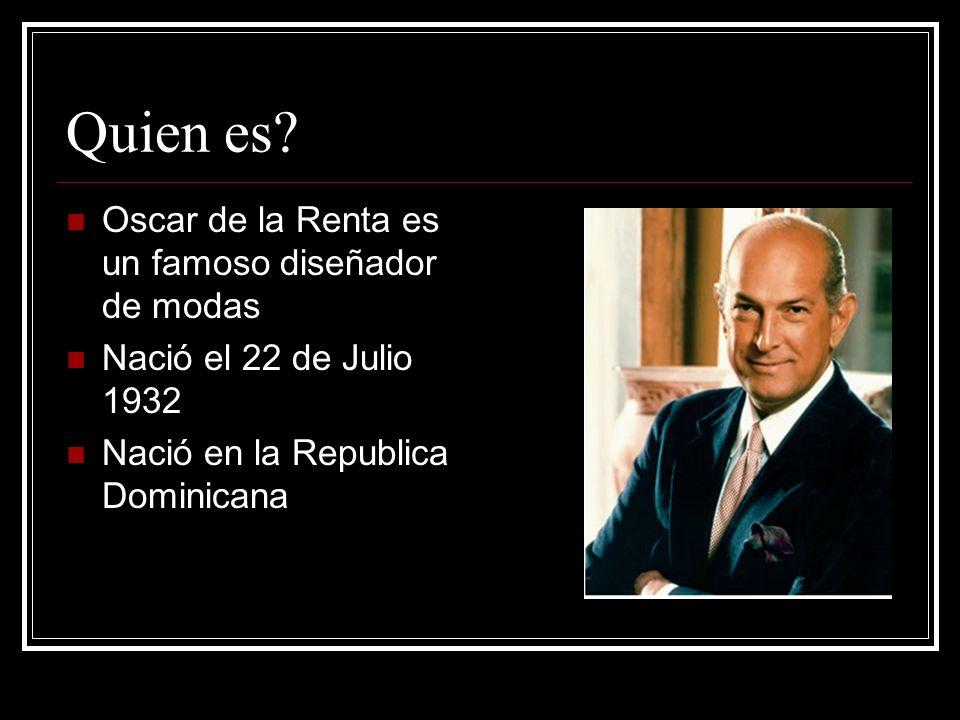 Quien es? Oscar de la Renta es un famoso diseñador de modas Nació el 22 de Julio 1932 Nació en la Republica Dominicana