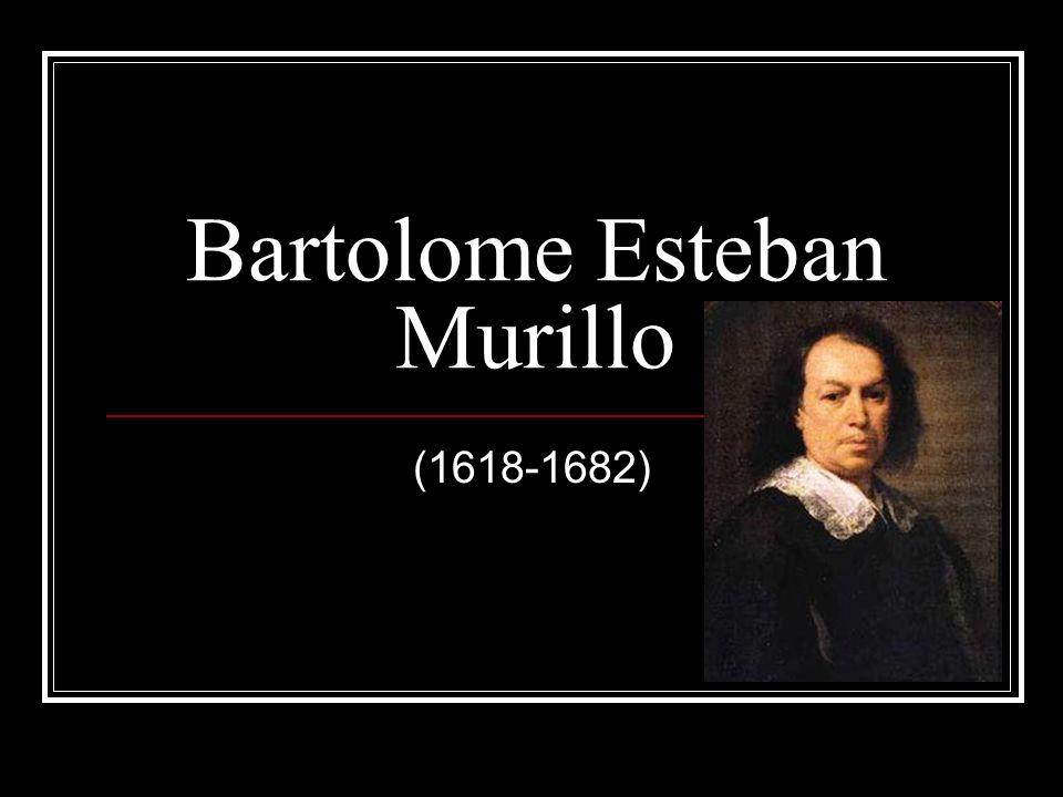 Bartolome Esteban Murillo: Nacio en 1618 Seville Espana Era el menor de catorce hijos.