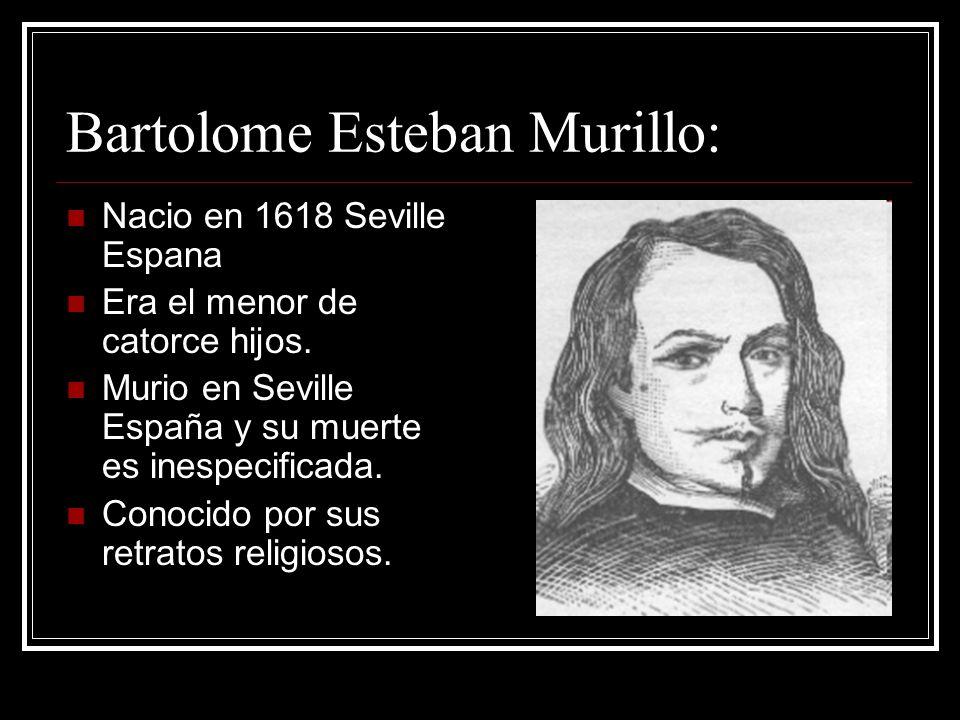 Bartolome Esteban Murillo: Nacio en 1618 Seville Espana Era el menor de catorce hijos. Murio en Seville España y su muerte es inespecificada. Conocido