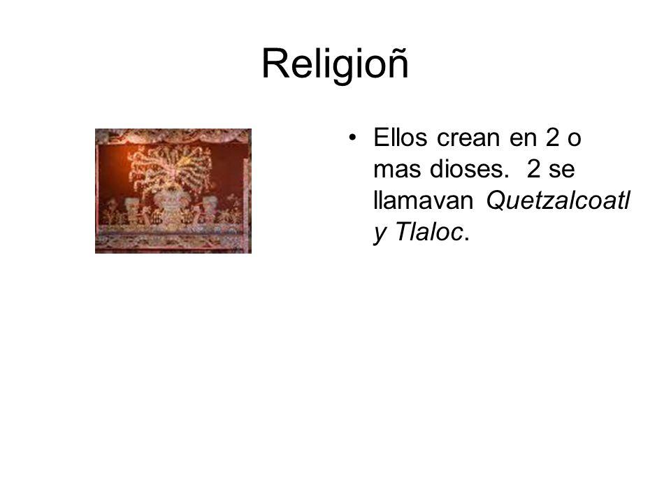 Religioñ Ellos crean en 2 o mas dioses. 2 se llamavan Quetzalcoatl y Tlaloc.