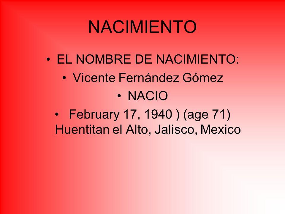 NACIMIENTO EL NOMBRE DE NACIMIENTO: Vicente Fernández Gómez NACIO February 17, 1940 ) (age 71) Huentitan el Alto, Jalisco, Mexico