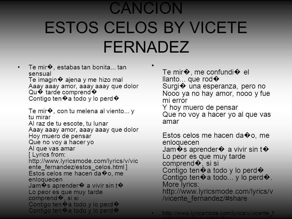 CANCION ESTOS CELOS BY VICETE FERNADEZ Te mir, estabas tan bonita... tan sensual Te imagin ajena y me hizo mal Aaay aaay amor, aaay aaay que dolor Qu
