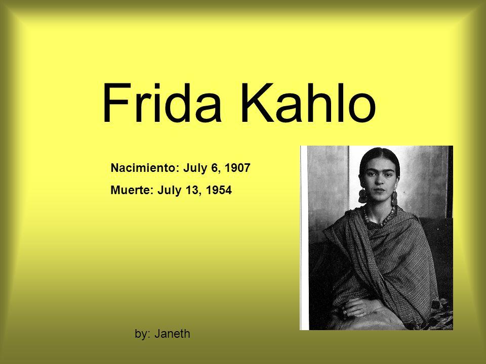 Frida Kahlo by: Janeth Nacimiento: July 6, 1907 Muerte: July 13, 1954