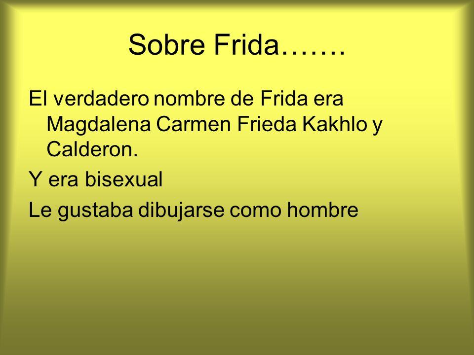 Sobre Frida……. El verdadero nombre de Frida era Magdalena Carmen Frieda Kakhlo y Calderon. Y era bisexual Le gustaba dibujarse como hombre