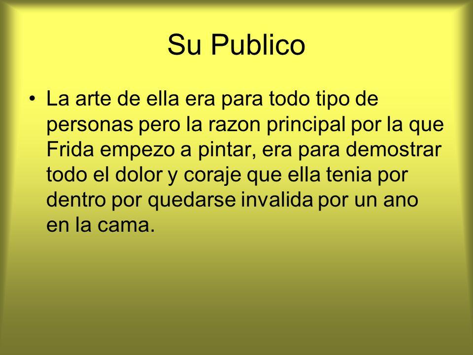 Su Publico La arte de ella era para todo tipo de personas pero la razon principal por la que Frida empezo a pintar, era para demostrar todo el dolor y