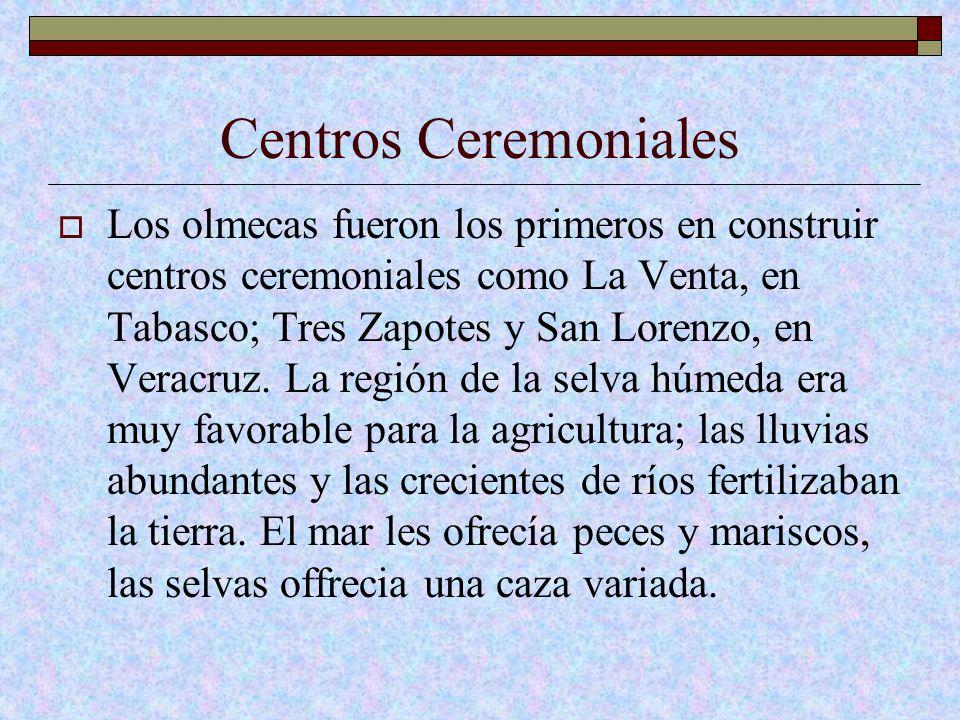Centros Ceremoniales Los olmecas fueron los primeros en construir centros ceremoniales como La Venta, en Tabasco; Tres Zapotes y San Lorenzo, en Verac