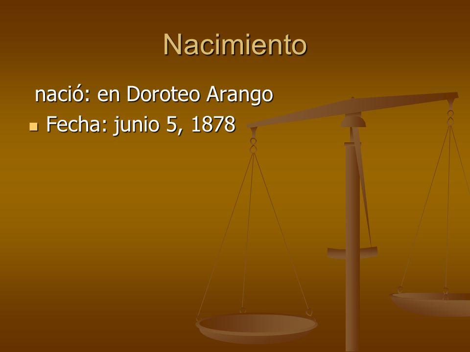 Nacimiento nació: en Doroteo Arango nació: en Doroteo Arango Fecha: junio 5, 1878 Fecha: junio 5, 1878
