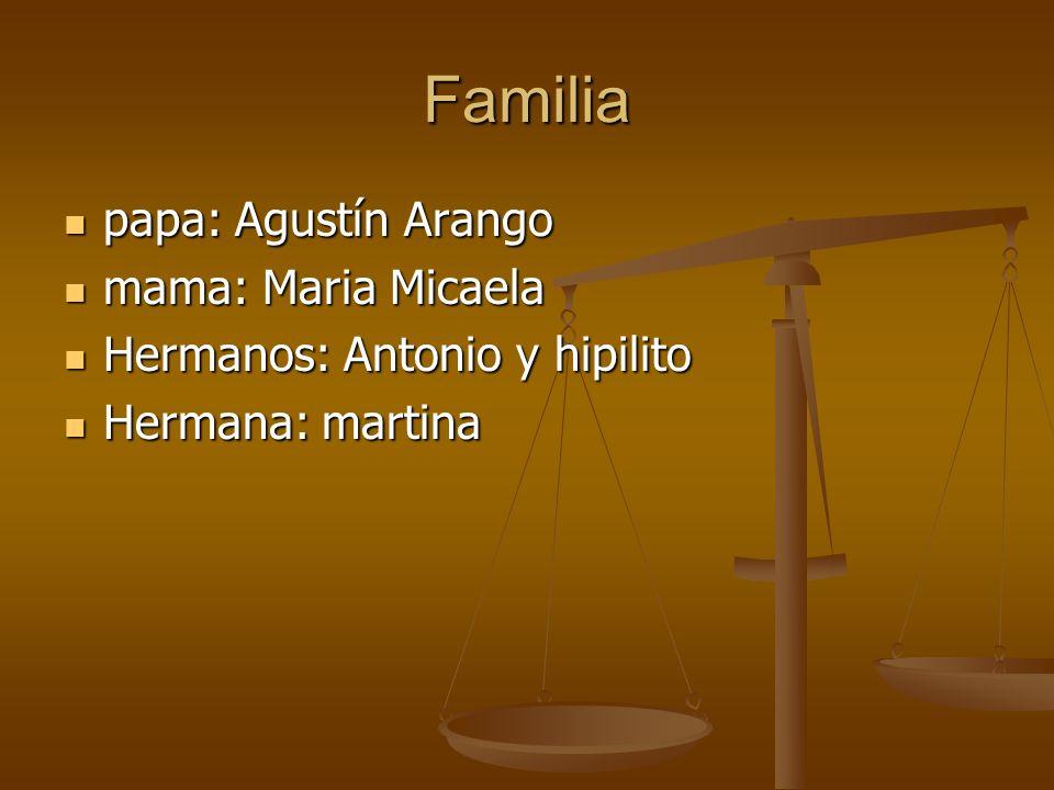 Familia papa: Agustín Arango papa: Agustín Arango mama: Maria Micaela mama: Maria Micaela Hermanos: Antonio y hipilito Hermanos: Antonio y hipilito He