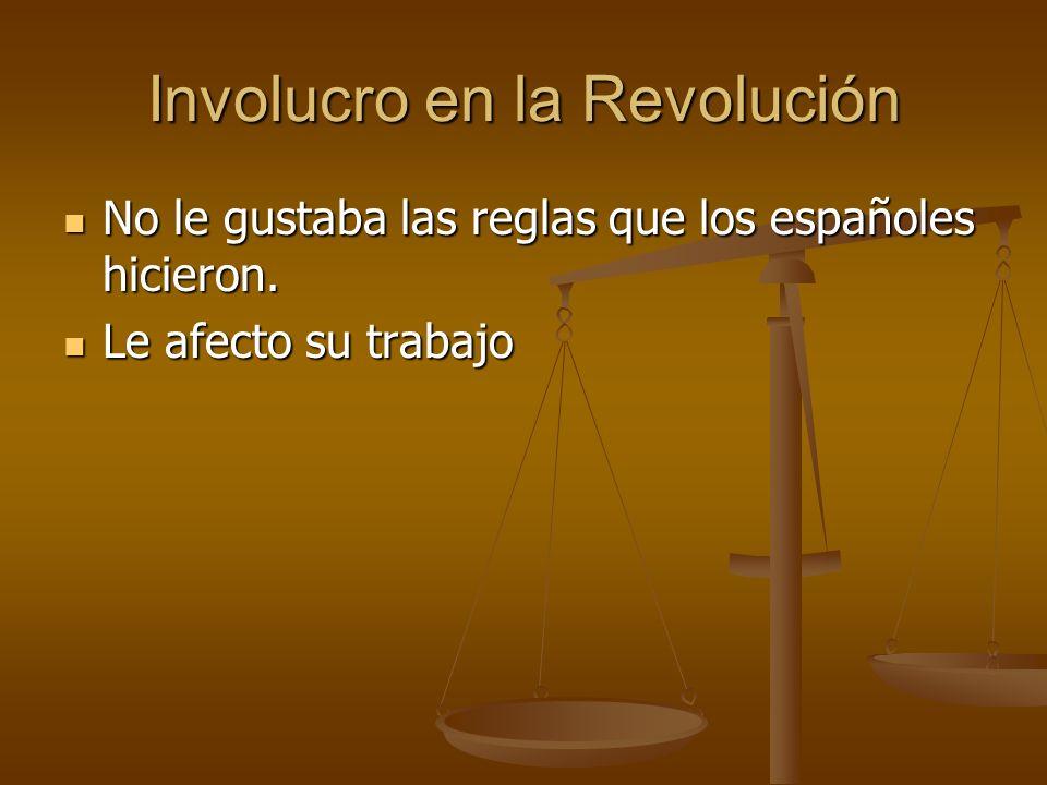 Involucro en la Revolución No le gustaba las reglas que los españoles hicieron. No le gustaba las reglas que los españoles hicieron. Le afecto su trab