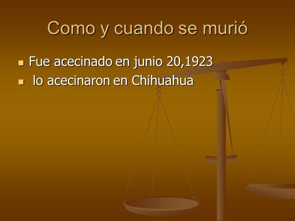 Como y cuando se murió Fue acecinado en junio 20,1923 Fue acecinado en junio 20,1923 lo acecinaron en Chihuahua lo acecinaron en Chihuahua