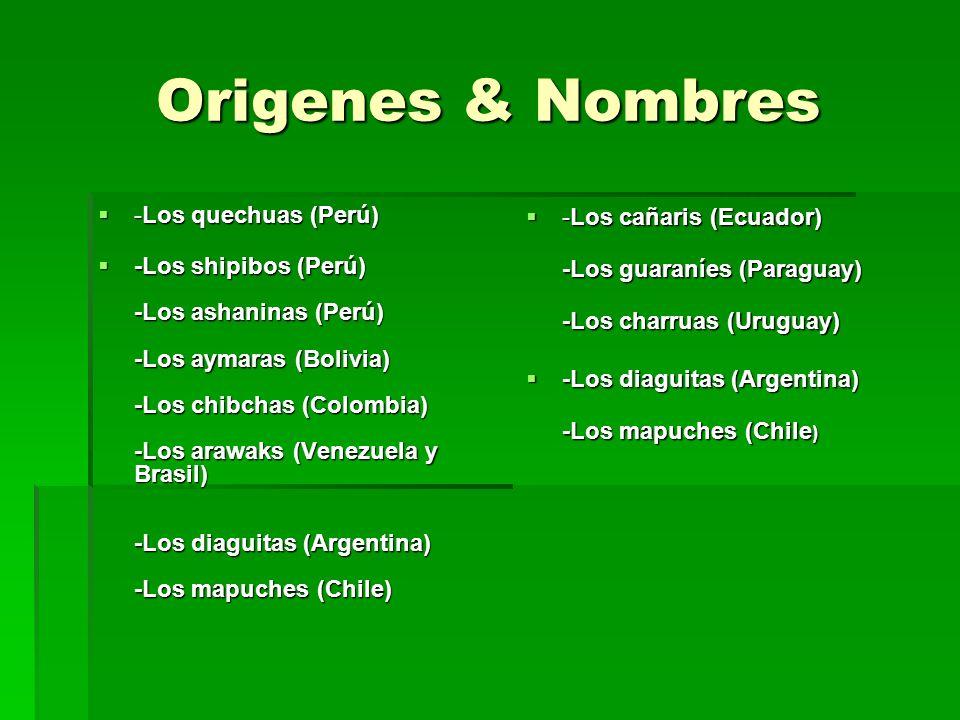 Origenes & Nombres -Los quechuas (Perú) -Los quechuas (Perú) -Los shipibos (Perú) -Los ashaninas (Perú) -Los aymaras (Bolivia) -Los chibchas (Colombia