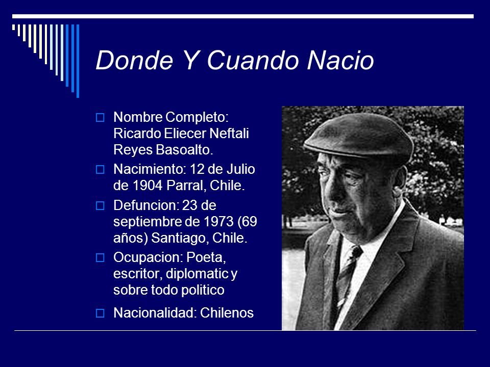 Donde Y Cuando Nacio Nombre Completo: Ricardo Eliecer Neftali Reyes Basoalto. Nacimiento: 12 de Julio de 1904 Parral, Chile. Defuncion: 23 de septiemb